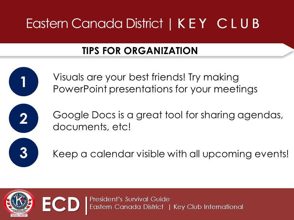 TIPS FOR ORGANIZATION ECD| President's Survival Guide Eastern Canada District | Key Club International 1 2 3 Visuals are your best friends.