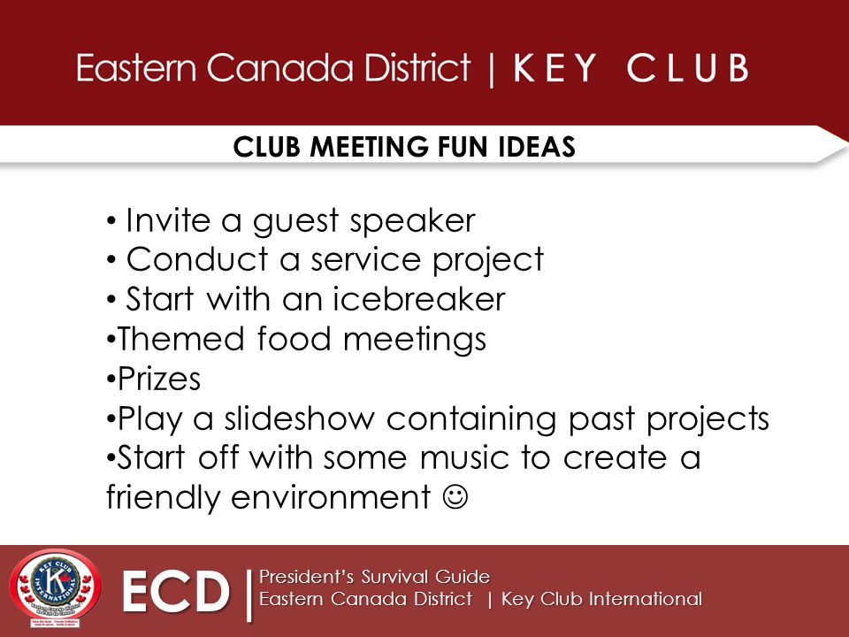 CLUB MEETING FUN IDEAS ECD| President's Survival Guide Eastern Canada District | Key Club International Invite a guest speaker Conduct a service project Start with an icebreaker Themed food meetings Prizes Play a slideshow containing past projects Start off with some music to create a friendly environment