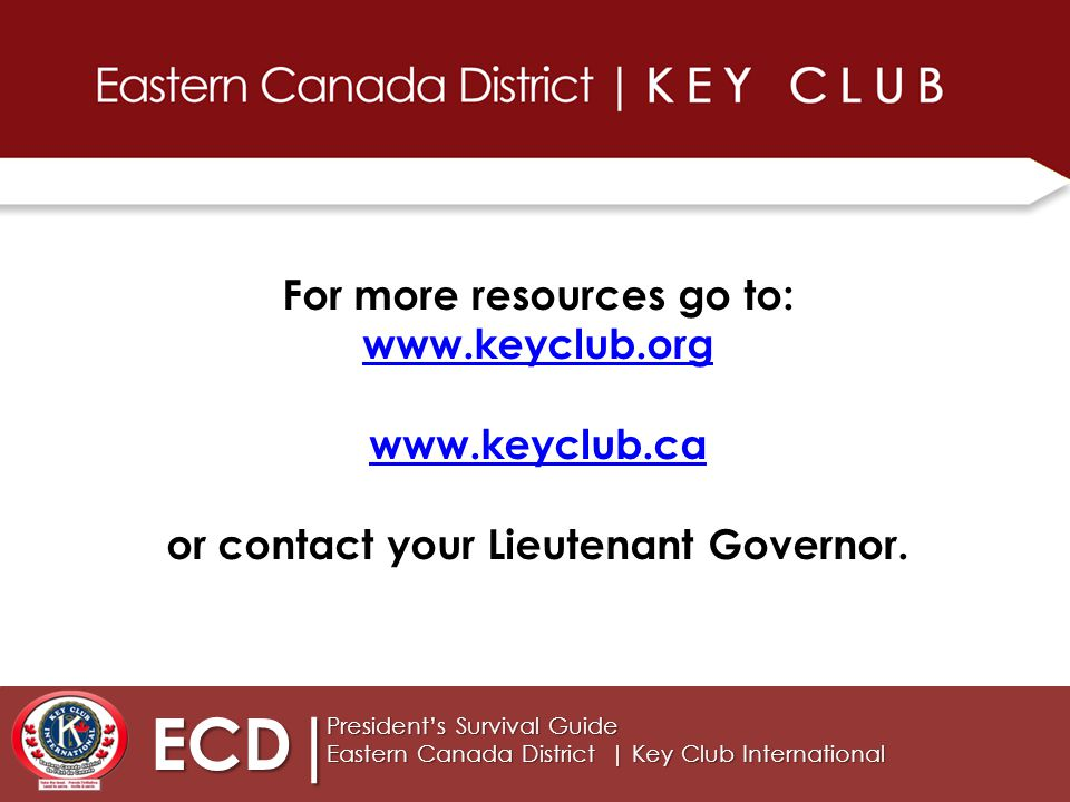 ECD| President's Survival Guide Eastern Canada District | Key Club International For more resources go to: www.keyclub.org www.keyclub.ca or contact your Lieutenant Governor.