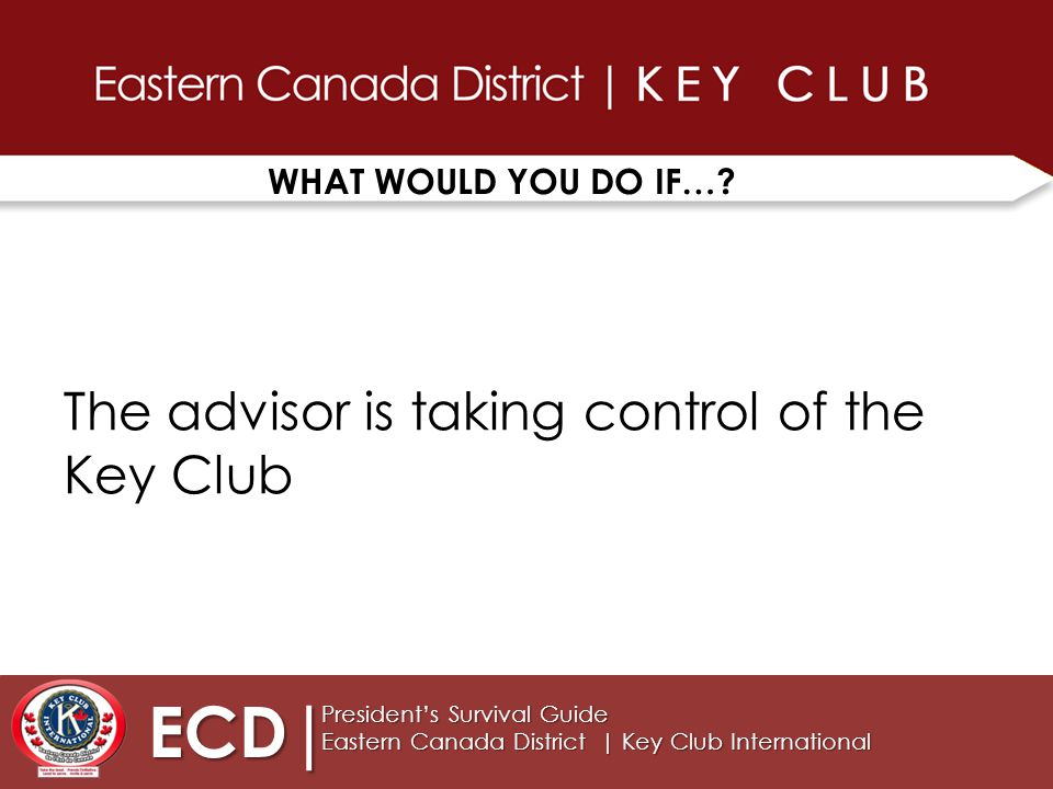 TIPS FOR SUCCESS ECD| President's Survival Guide Eastern Canada District | Key Club International 7 Keep EVERYONE in the LOOP.