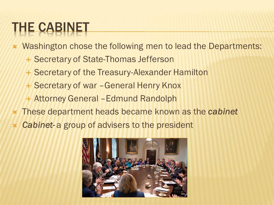  Washington chose the following men to lead the Departments:  Secretary of State-Thomas Jefferson  Secretary of the Treasury-Alexander Hamilton  S