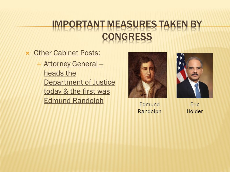  Other Cabinet Posts:  Attorney General – heads the Department of Justice today & the first was Edmund Randolph Eric Holder Edmund Randolph
