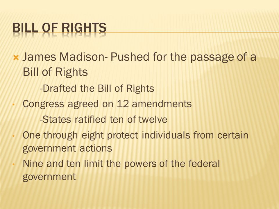  James Madison- Pushed for the passage of a Bill of Rights -Drafted the Bill of Rights Congress agreed on 12 amendments -States ratified ten of twelv