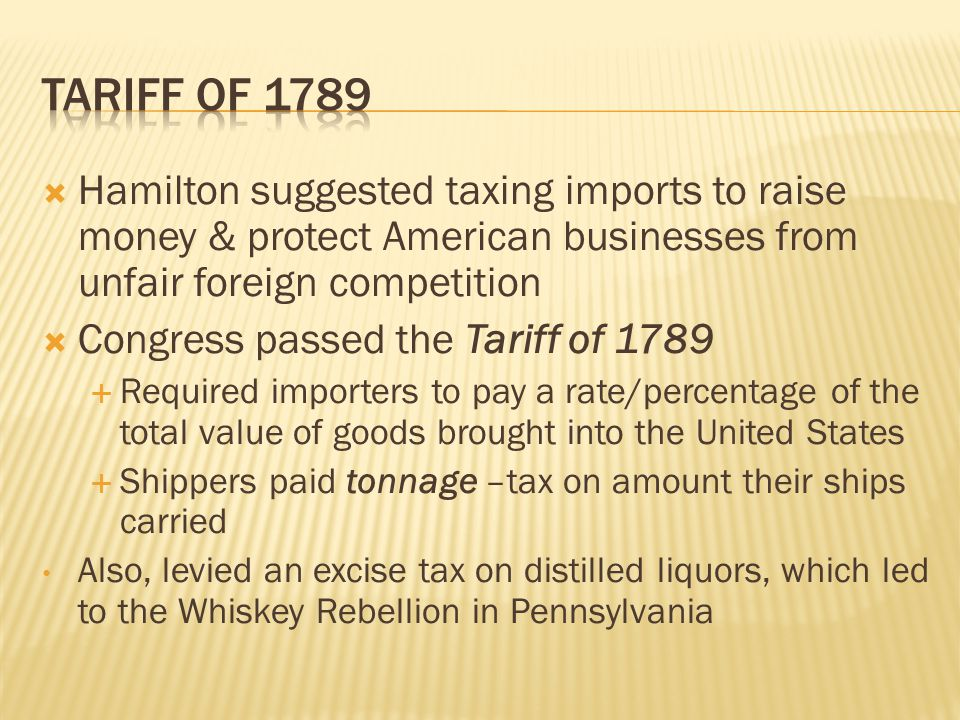  Hamilton suggested taxing imports to raise money & protect American businesses from unfair foreign competition  Congress passed the Tariff of 1789