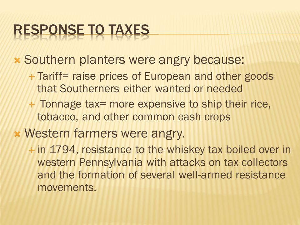 Southern planters were angry because:  Tariff= raise prices of European and other goods that Southerners either wanted or needed  Tonnage tax= more expensive to ship their rice, tobacco, and other common cash crops  Western farmers were angry.