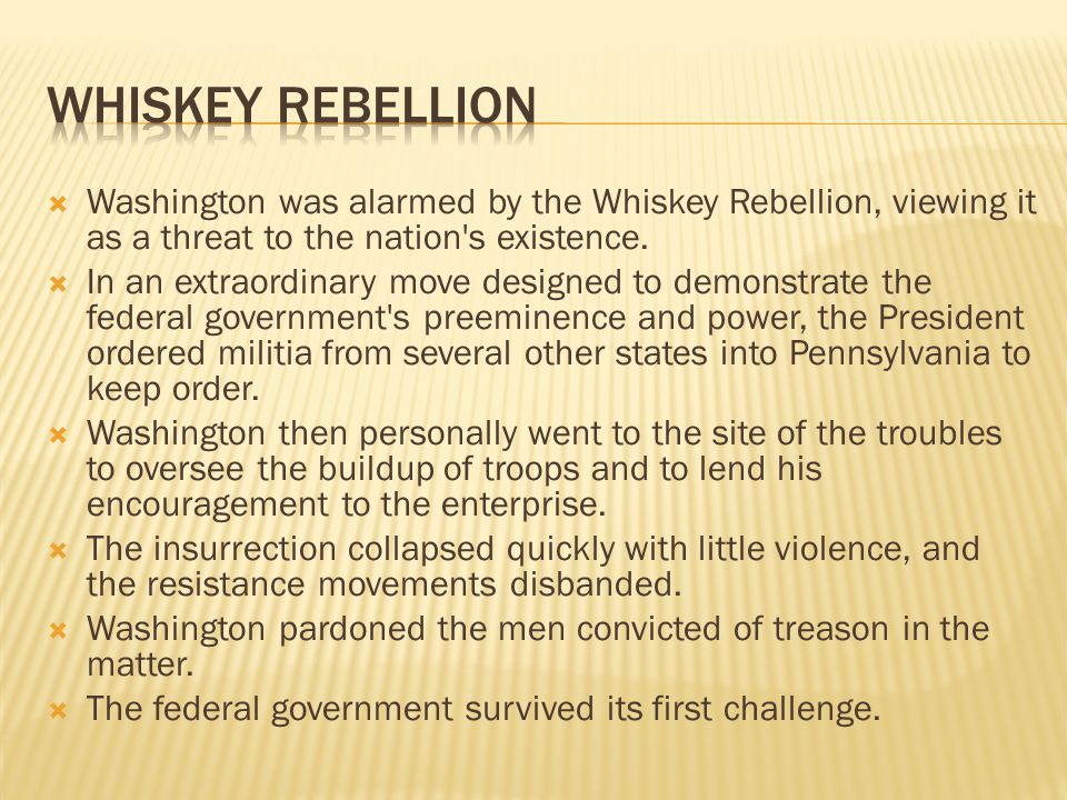 Washington was alarmed by the Whiskey Rebellion, viewing it as a threat to the nation s existence.