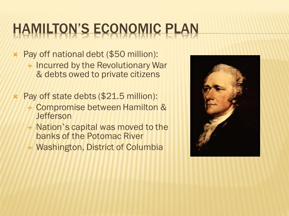  Pay off national debt ($50 million):  Incurred by the Revolutionary War & debts owed to private citizens  Pay off state debts ($21.5 million):  Compromise between Hamilton & Jefferson  Nation ' s capital was moved to the banks of the Potomac River  Washington, District of Columbia