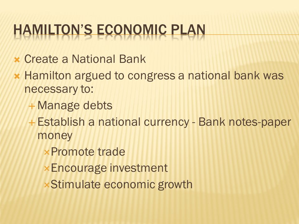  Create a National Bank  Hamilton argued to congress a national bank was necessary to:  Manage debts  Establish a national currency - Bank notes-p