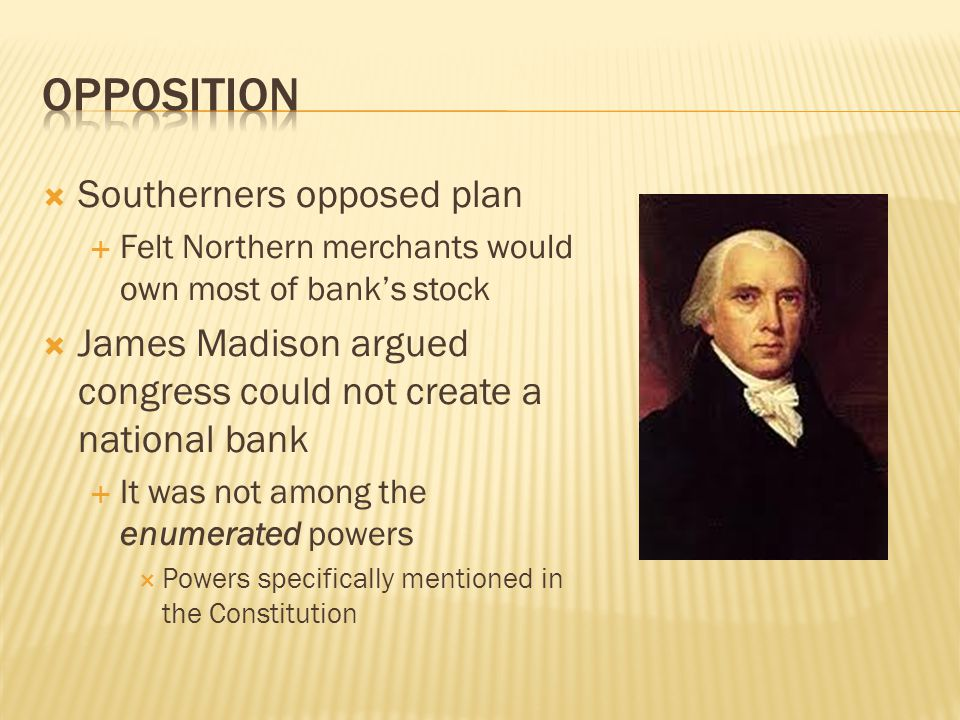  Southerners opposed plan  Felt Northern merchants would own most of bank's stock  James Madison argued congress could not create a national bank 