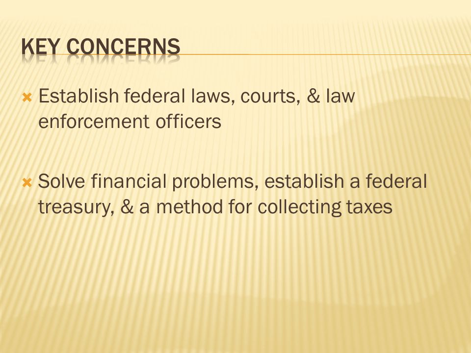  Establish federal laws, courts, & law enforcement officers  Solve financial problems, establish a federal treasury, & a method for collecting taxes
