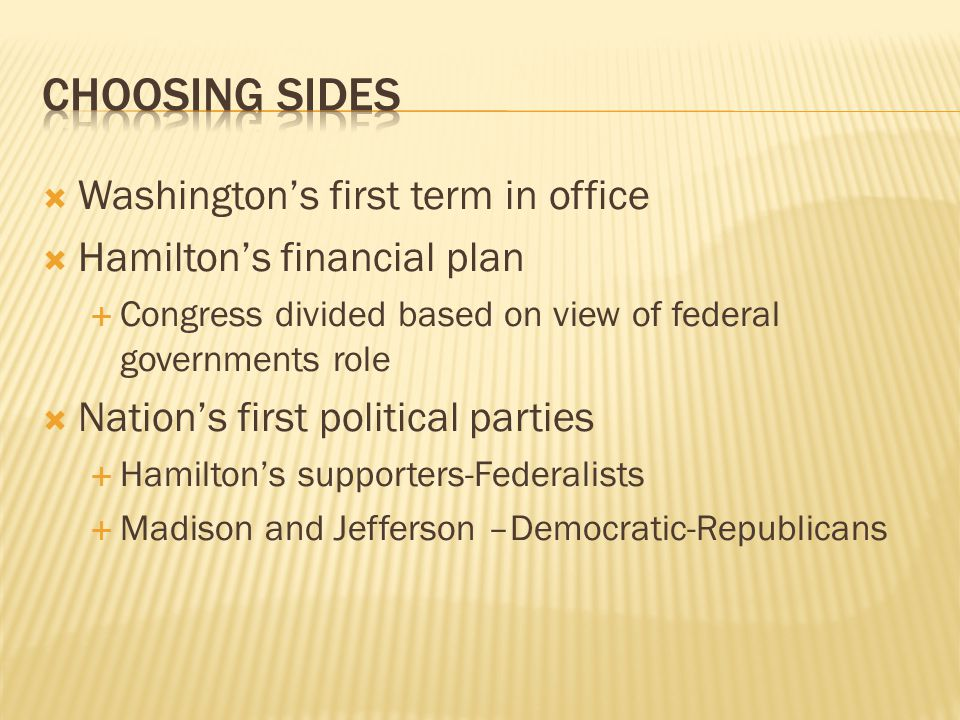  Washington's first term in office  Hamilton's financial plan  Congress divided based on view of federal governments role  Nation's first political parties  Hamilton's supporters-Federalists  Madison and Jefferson –Democratic-Republicans