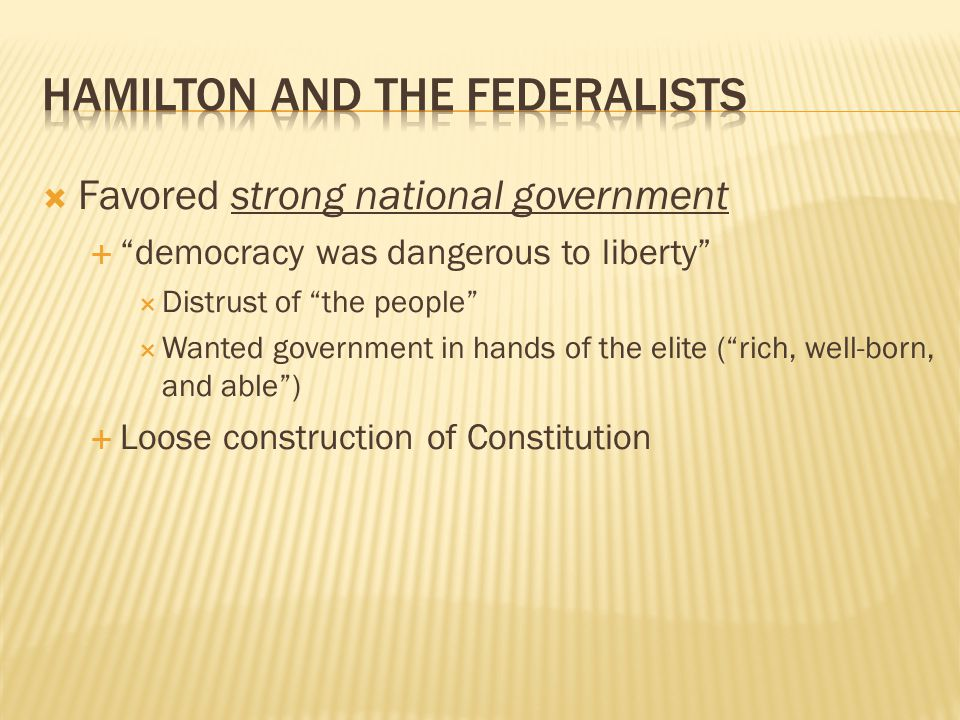 """ Favored strong national government  """"democracy was dangerous to liberty""""  Distrust of """"the people""""  Wanted government in hands of the elite (""""ric"""