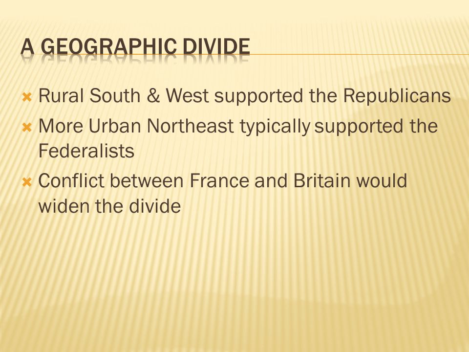  Rural South & West supported the Republicans  More Urban Northeast typically supported the Federalists  Conflict between France and Britain would widen the divide
