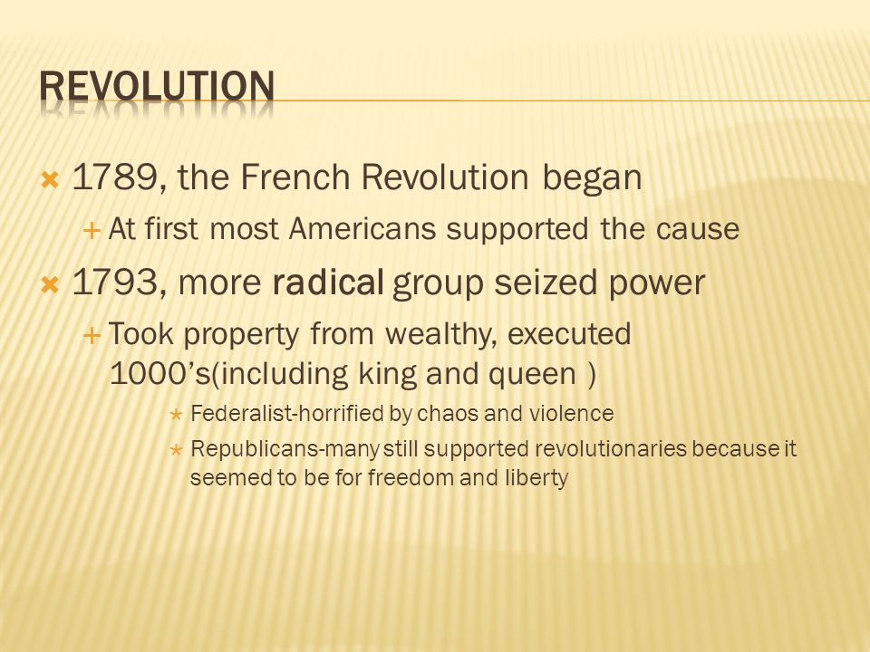  1789, the French Revolution began  At first most Americans supported the cause  1793, more radical group seized power  Took property from wealthy