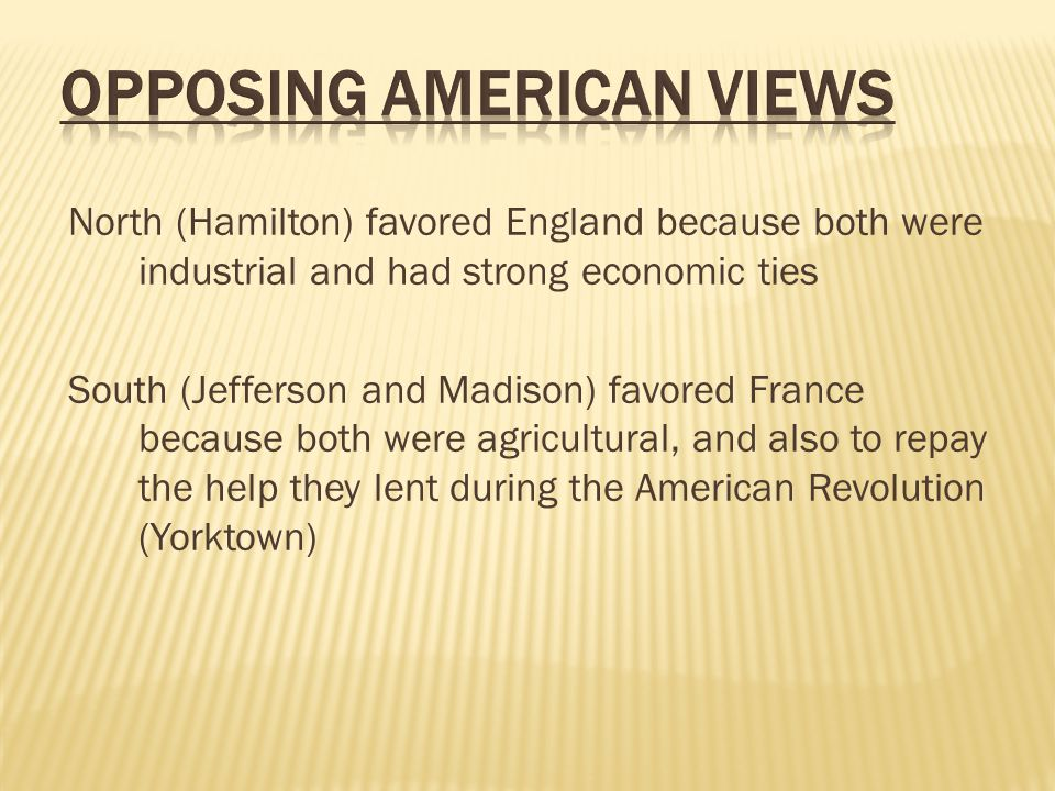 North (Hamilton) favored England because both were industrial and had strong economic ties South (Jefferson and Madison) favored France because both w