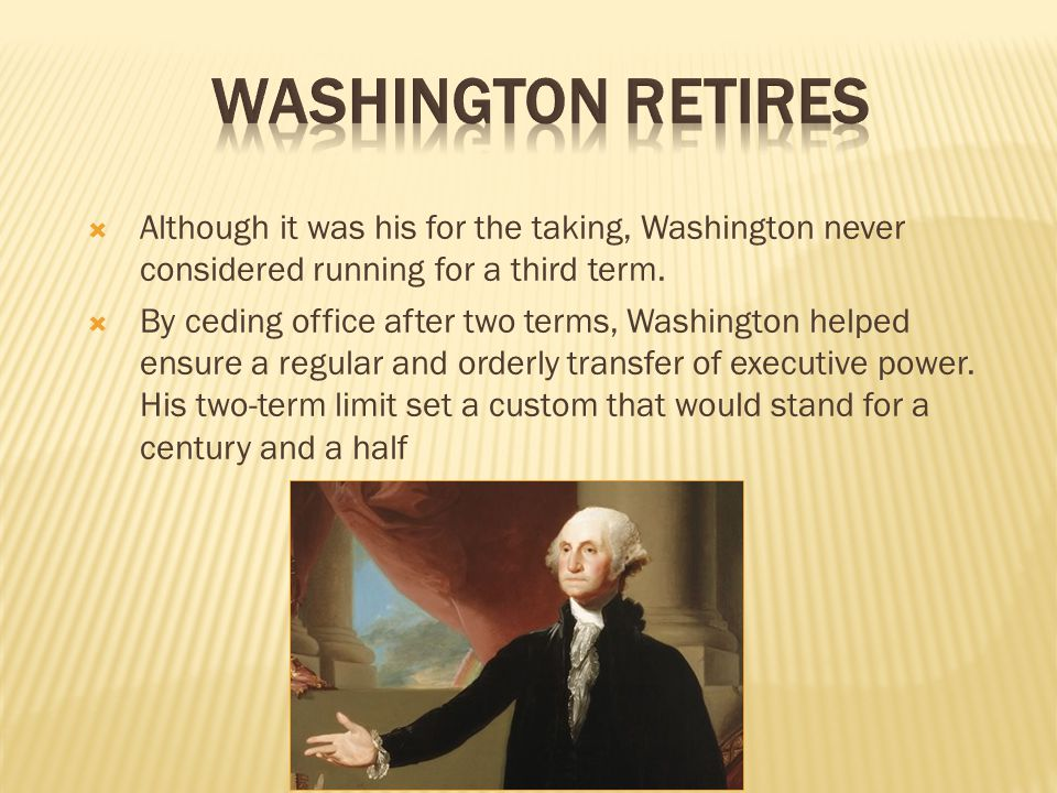  Although it was his for the taking, Washington never considered running for a third term.