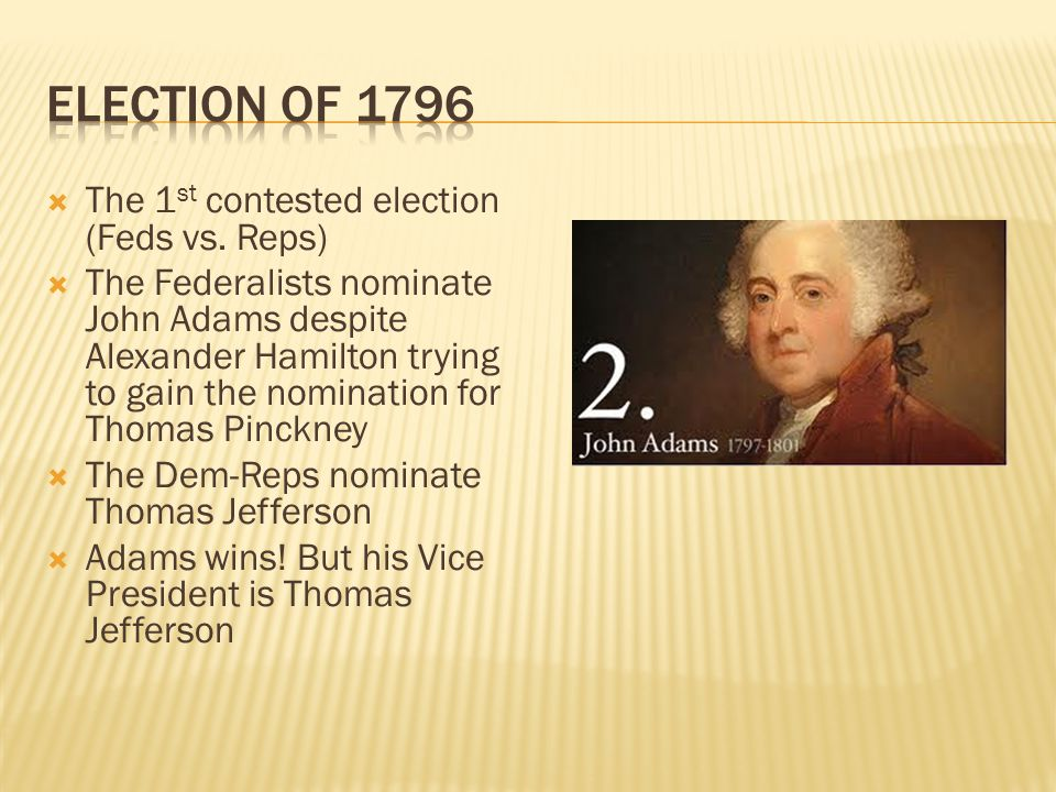 The 1 st contested election (Feds vs. Reps)  The Federalists nominate John Adams despite Alexander Hamilton trying to gain the nomination for Thoma