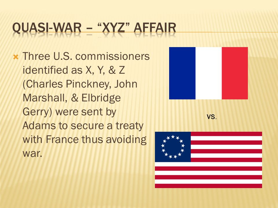  Three U.S. commissioners identified as X, Y, & Z (Charles Pinckney, John Marshall, & Elbridge Gerry) were sent by Adams to secure a treaty with Fran