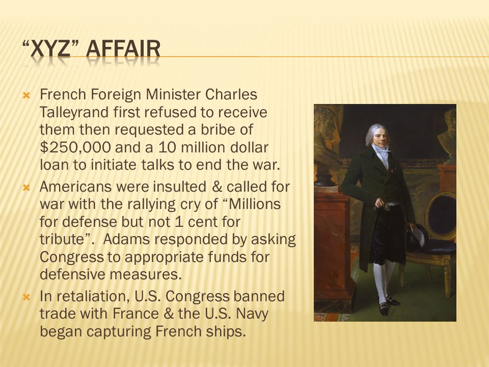  French Foreign Minister Charles Talleyrand first refused to receive them then requested a bribe of $250,000 and a 10 million dollar loan to initiate