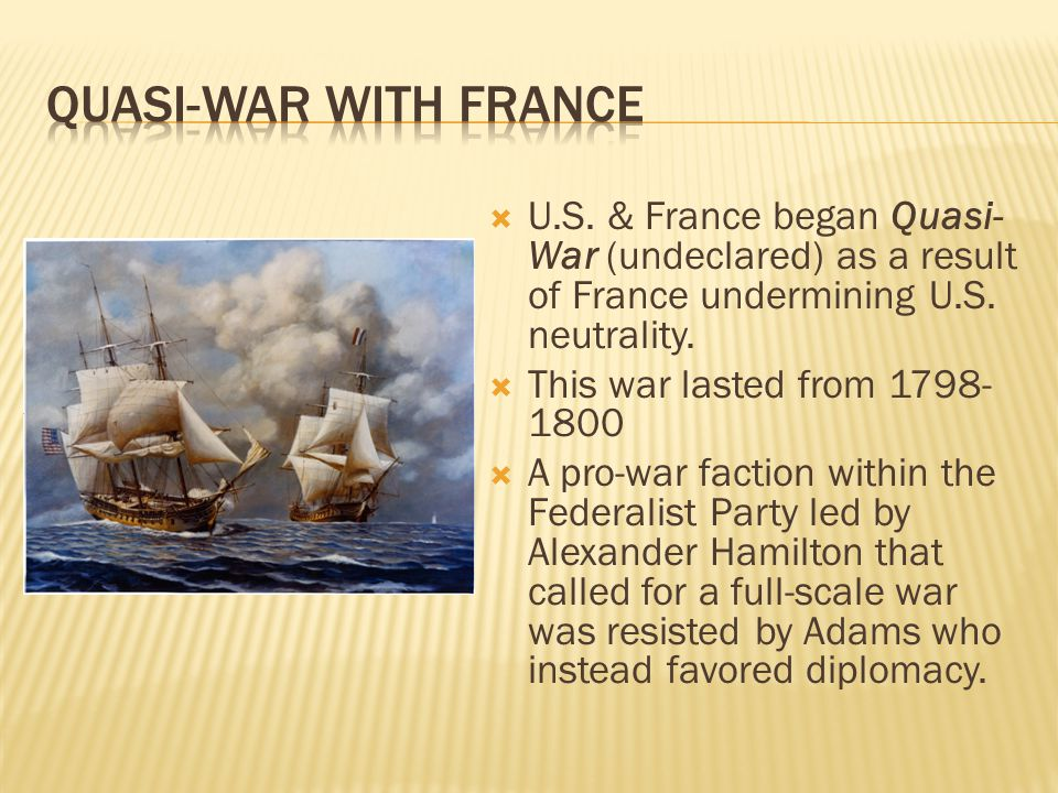  U.S. & France began Quasi- War (undeclared) as a result of France undermining U.S. neutrality.  This war lasted from 1798- 1800  A pro-war faction