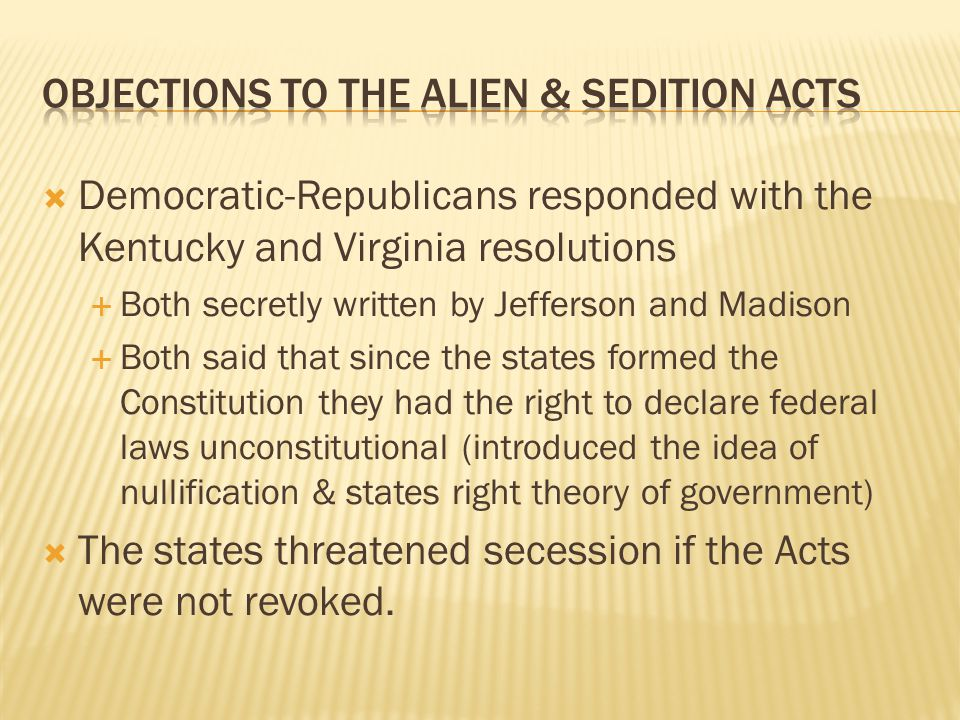  Democratic-Republicans responded with the Kentucky and Virginia resolutions  Both secretly written by Jefferson and Madison  Both said that since the states formed the Constitution they had the right to declare federal laws unconstitutional (introduced the idea of nullification & states right theory of government)  The states threatened secession if the Acts were not revoked.