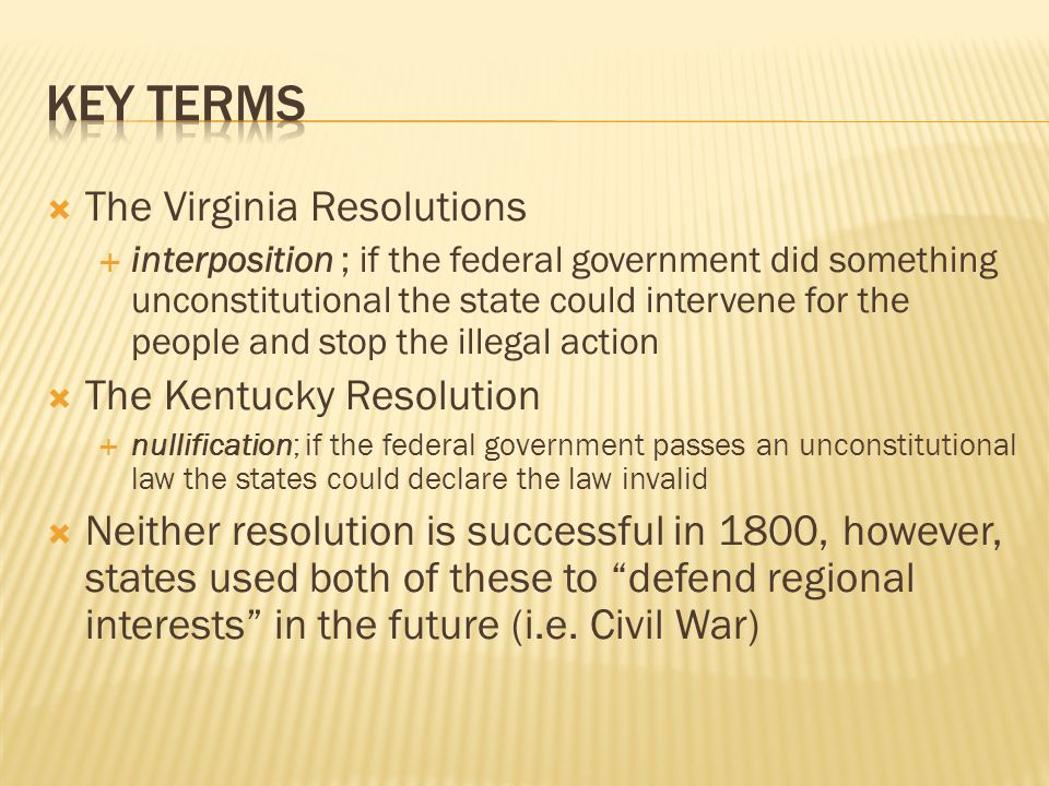  The Virginia Resolutions  interposition ; if the federal government did something unconstitutional the state could intervene for the people and stop the illegal action  The Kentucky Resolution  nullification; if the federal government passes an unconstitutional law the states could declare the law invalid  Neither resolution is successful in 1800, however, states used both of these to defend regional interests in the future (i.e.