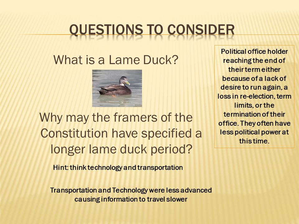 What is a Lame Duck? Why may the framers of the Constitution have specified a longer lame duck period? Hint: think technology and transportation Trans