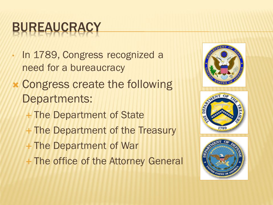 In 1789, Congress recognized a need for a bureaucracy  Congress create the following Departments:  The Department of State  The Department of the Treasury  The Department of War  The office of the Attorney General
