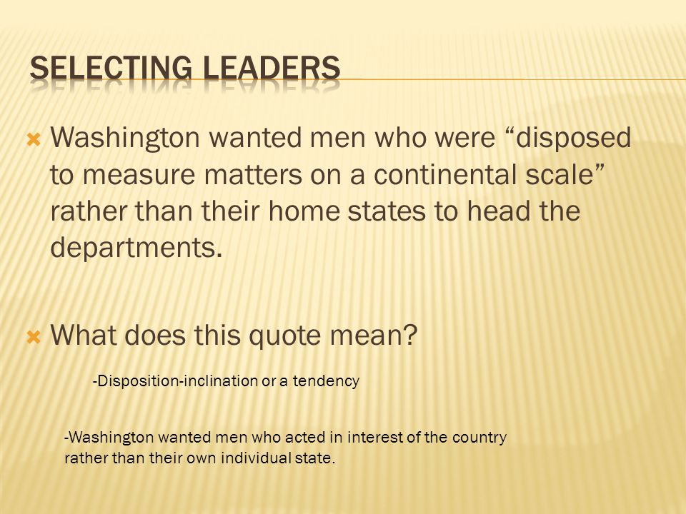 """ Washington wanted men who were """"disposed to measure matters on a continental scale"""" rather than their home states to head the departments.  What do"""