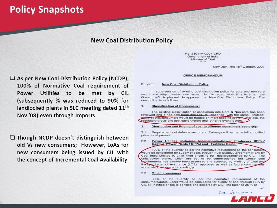 © LANCO Group, All Rights Reserved New Coal Distribution Policy  As per New Coal Distribution Policy (NCDP), 100% of Normative Coal requirement of Power Utilities to be met by CIL (subsequently % was reduced to 90% for landlocked plants in SLC meeting dated 11 th Nov '08) even through Imports  Though NCDP doesn't distinguish between old Vs new consumers; However, LoAs for new consumers being issued by CIL with the concept of Incremental Coal Availability Policy Snapshots