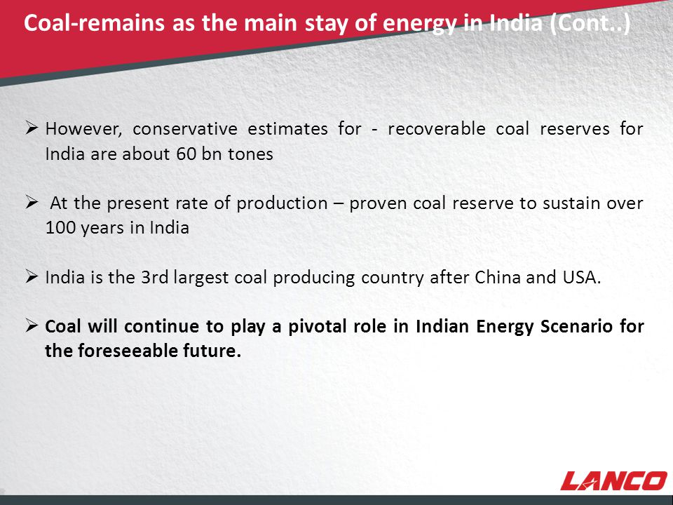 © LANCO Group, All Rights Reserved  However, conservative estimates for - recoverable coal reserves for India are about 60 bn tones  At the present rate of production – proven coal reserve to sustain over 100 years in India  India is the 3rd largest coal producing country after China and USA.