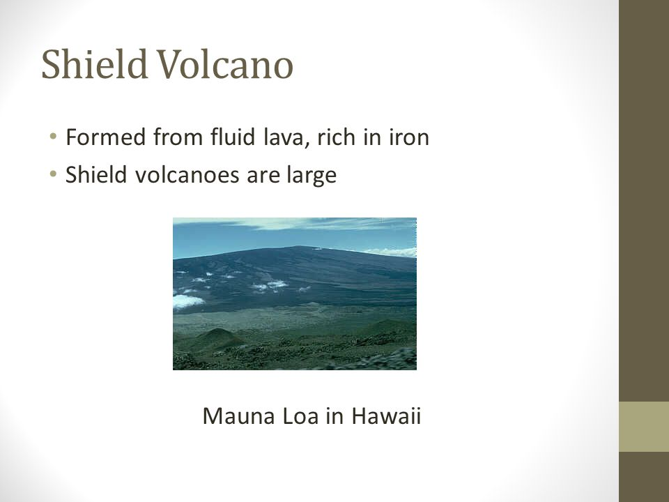 Shield Volcano Formed from fluid lava, rich in iron Shield volcanoes are large Mauna Loa in Hawaii