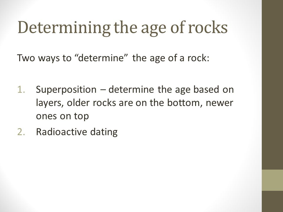 Determining the age of rocks Two ways to determine the age of a rock: 1.Superposition – determine the age based on layers, older rocks are on the bottom, newer ones on top 2.Radioactive dating