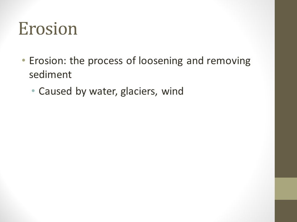 Erosion Erosion: the process of loosening and removing sediment Caused by water, glaciers, wind