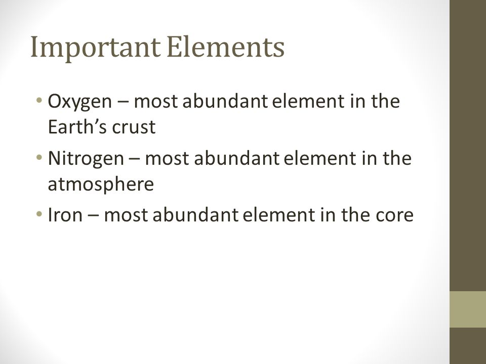 Important Elements Oxygen – most abundant element in the Earth's crust Nitrogen – most abundant element in the atmosphere Iron – most abundant element in the core