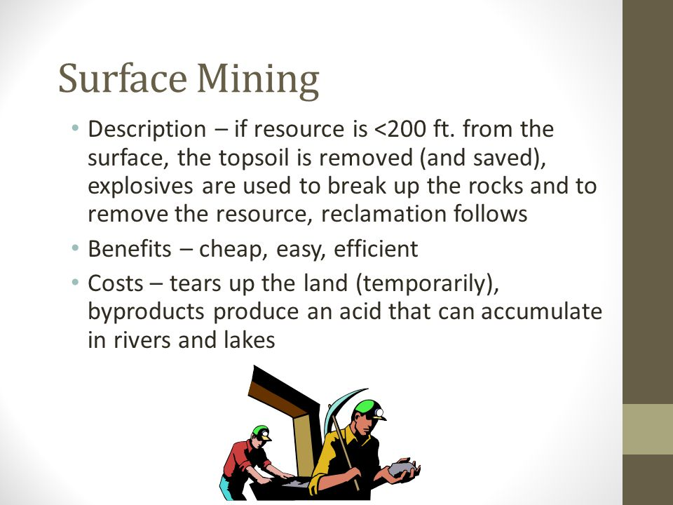 Surface Mining Description – if resource is <200 ft. from the surface, the topsoil is removed (and saved), explosives are used to break up the rocks a