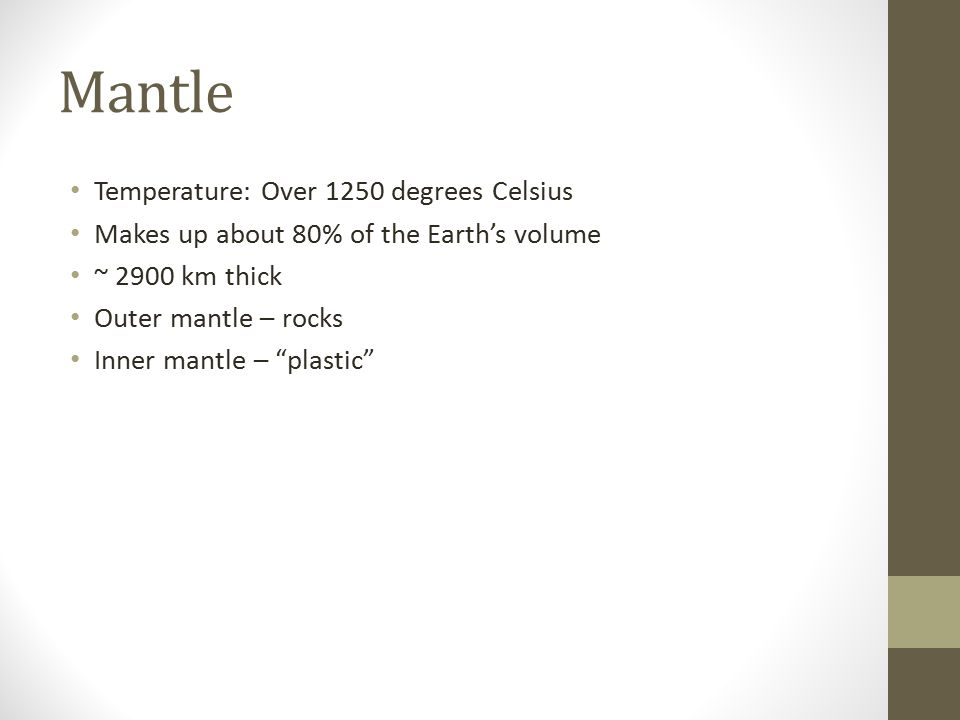 Mantle Temperature: Over 1250 degrees Celsius Makes up about 80% of the Earth's volume ~ 2900 km thick Outer mantle – rocks Inner mantle – plastic