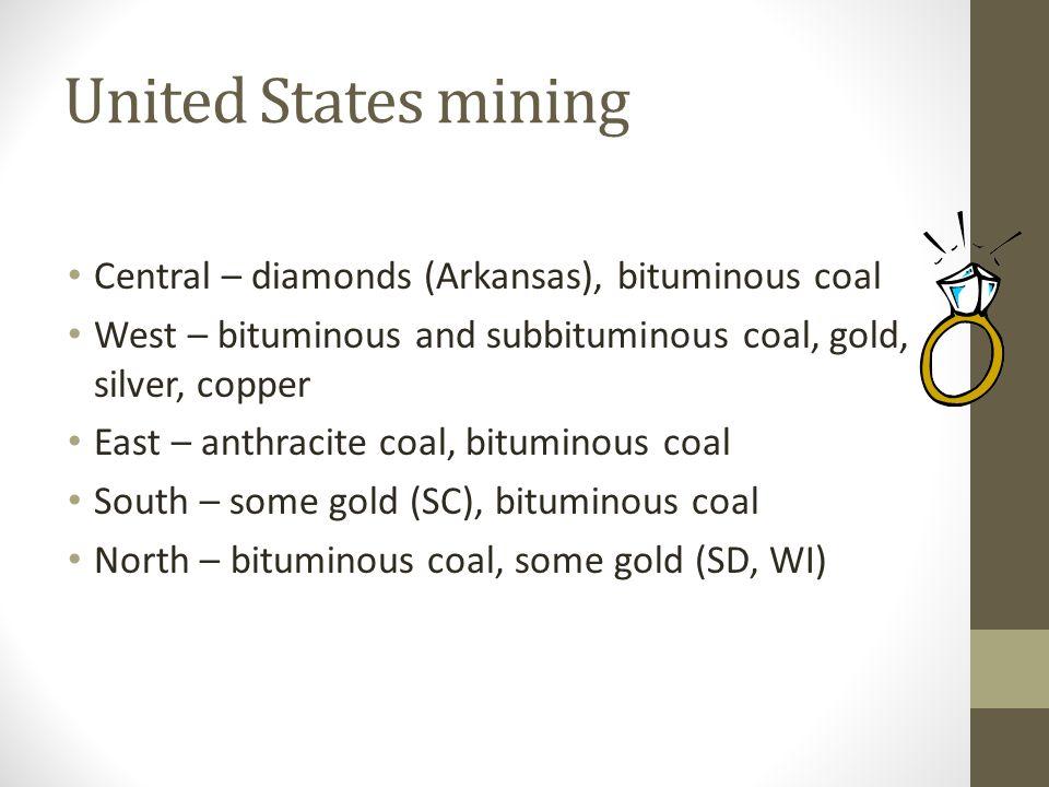 United States mining Central – diamonds (Arkansas), bituminous coal West – bituminous and subbituminous coal, gold, silver, copper East – anthracite c