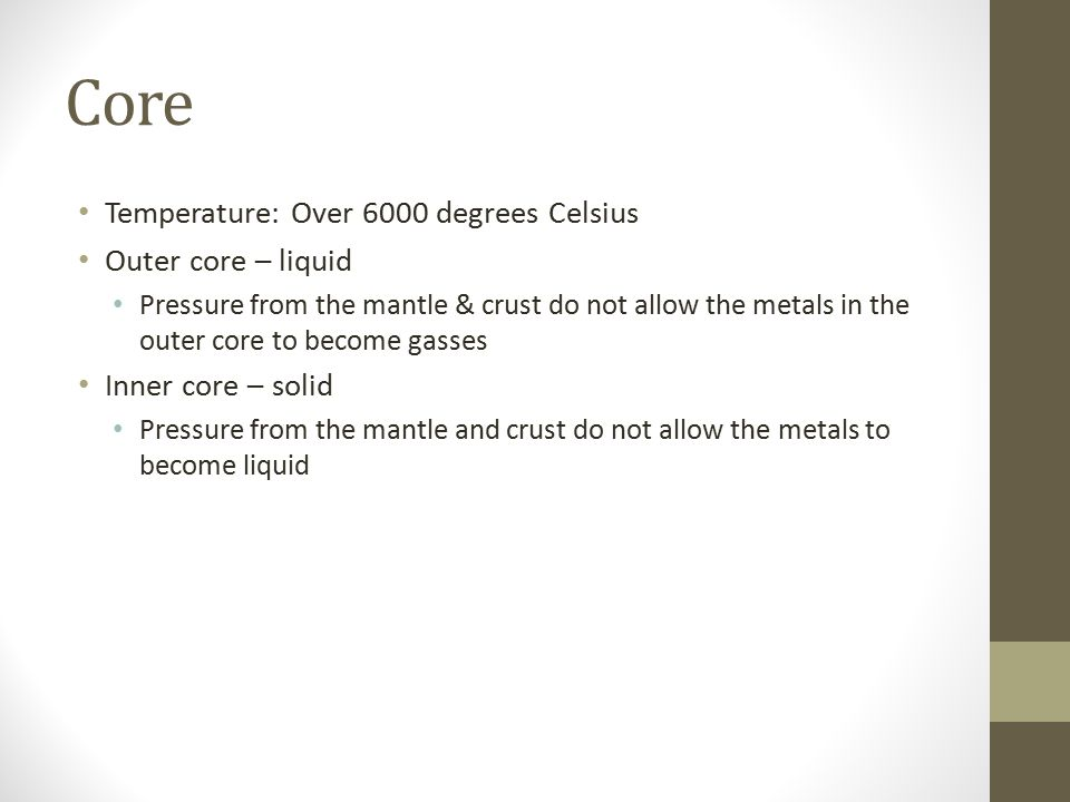 Core Temperature: Over 6000 degrees Celsius Outer core – liquid Pressure from the mantle & crust do not allow the metals in the outer core to become gasses Inner core – solid Pressure from the mantle and crust do not allow the metals to become liquid