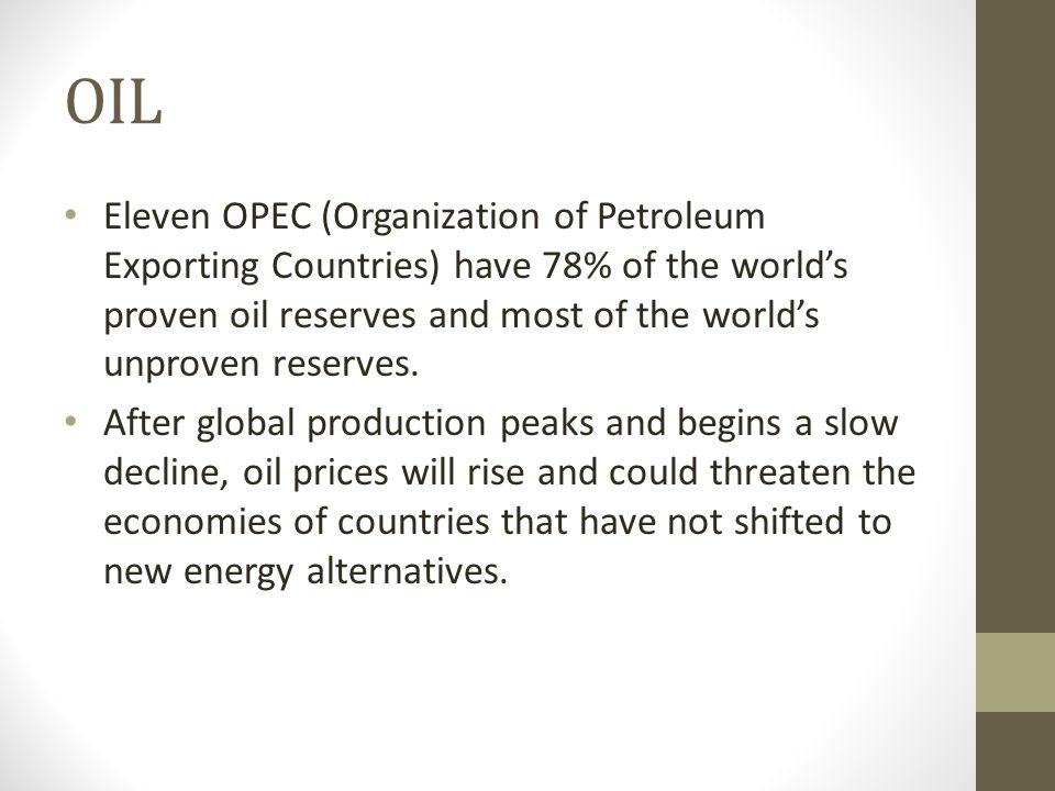 OIL Eleven OPEC (Organization of Petroleum Exporting Countries) have 78% of the world's proven oil reserves and most of the world's unproven reserves.