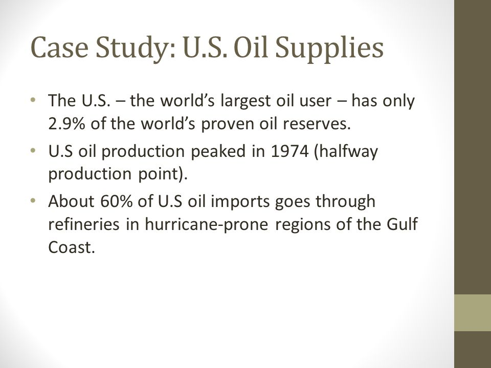 Case Study: U.S. Oil Supplies The U.S. – the world's largest oil user – has only 2.9% of the world's proven oil reserves. U.S oil production peaked in