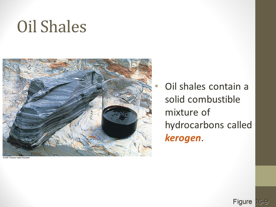 Oil Shales Oil shales contain a solid combustible mixture of hydrocarbons called kerogen. Figure 16-9
