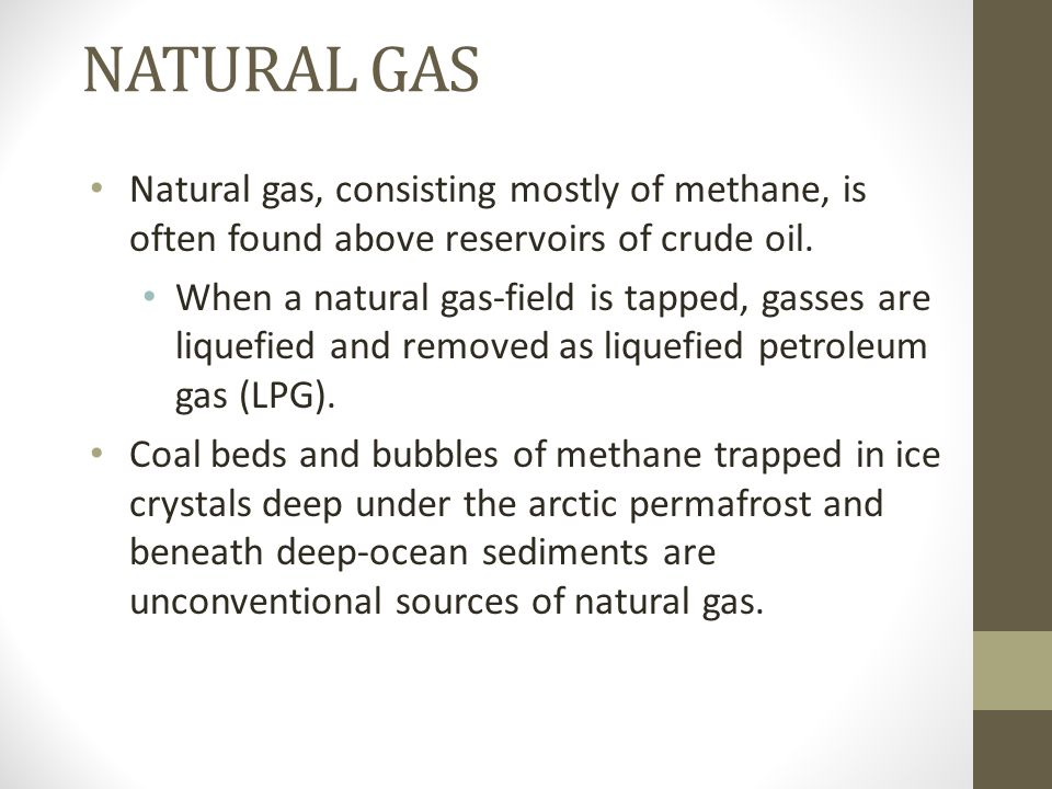 NATURAL GAS Natural gas, consisting mostly of methane, is often found above reservoirs of crude oil. When a natural gas-field is tapped, gasses are li
