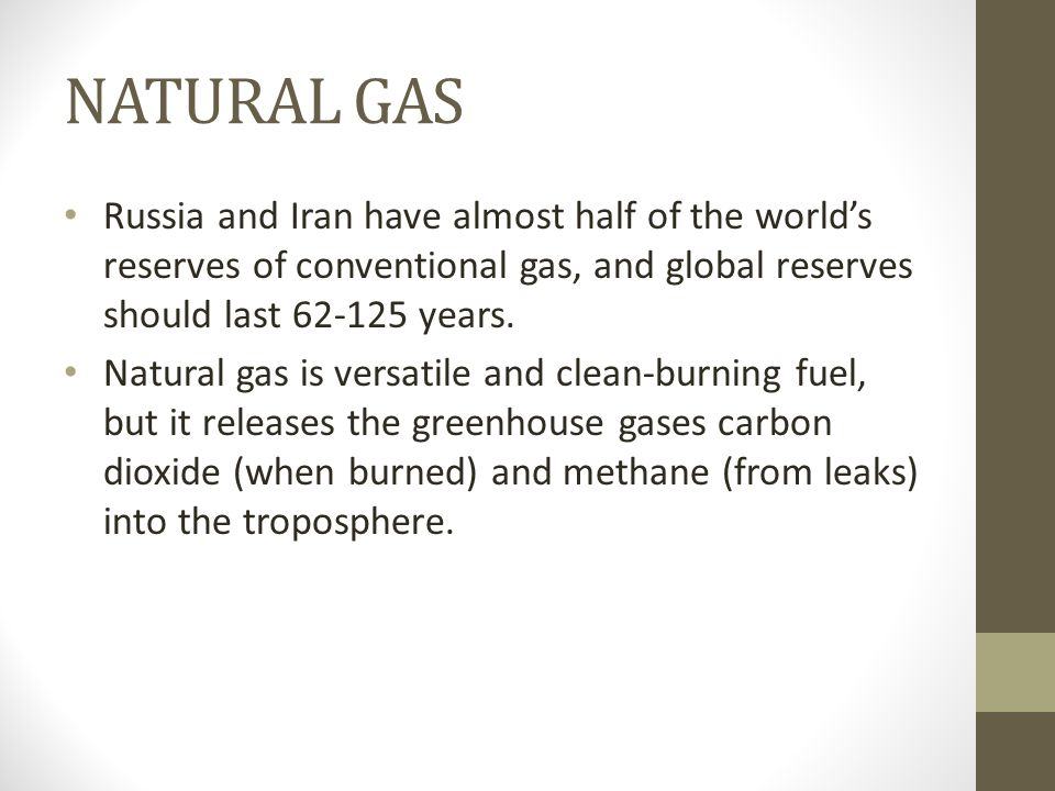 NATURAL GAS Russia and Iran have almost half of the world's reserves of conventional gas, and global reserves should last 62-125 years. Natural gas is