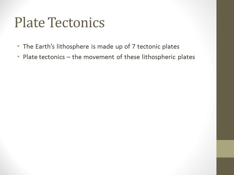 Plate Tectonics The Earth's lithosphere is made up of 7 tectonic plates Plate tectonics – the movement of these lithospheric plates