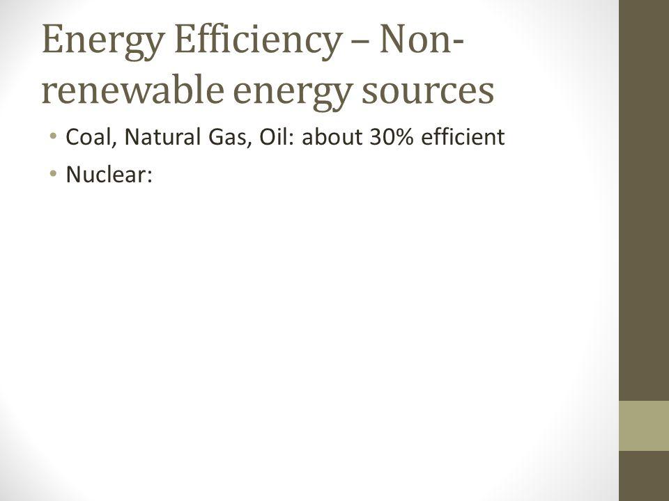 Energy Efficiency – Non- renewable energy sources Coal, Natural Gas, Oil: about 30% efficient Nuclear: