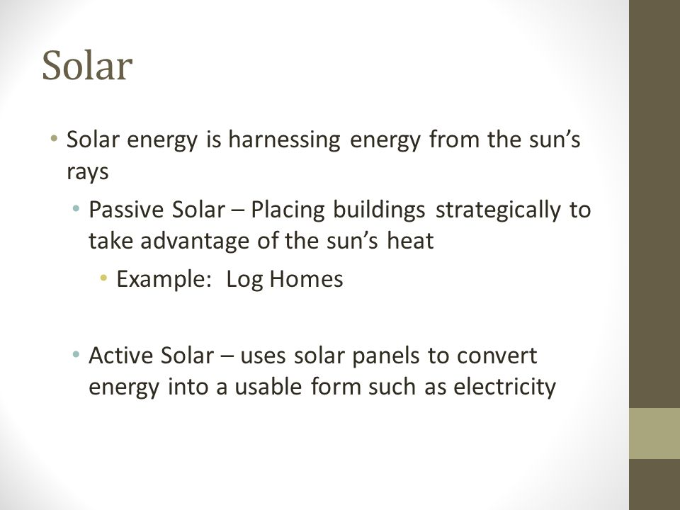Solar Solar energy is harnessing energy from the sun's rays Passive Solar – Placing buildings strategically to take advantage of the sun's heat Exampl