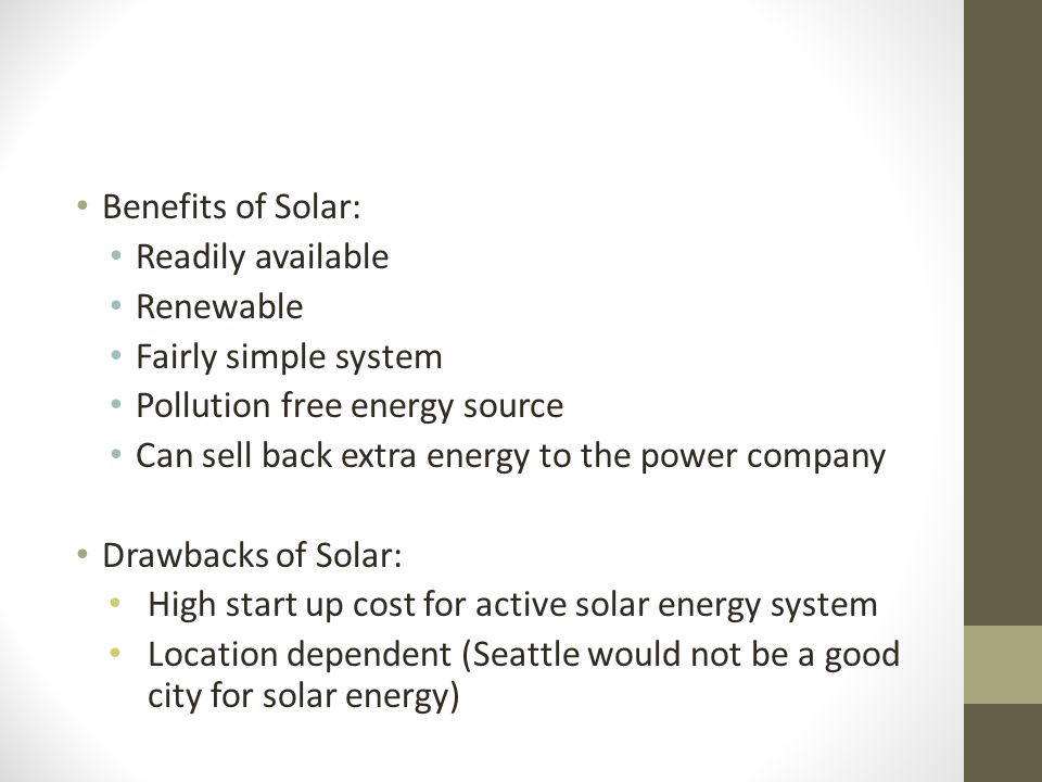 Benefits of Solar: Readily available Renewable Fairly simple system Pollution free energy source Can sell back extra energy to the power company Drawb