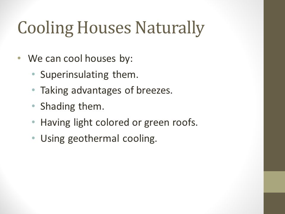 Cooling Houses Naturally We can cool houses by: Superinsulating them. Taking advantages of breezes. Shading them. Having light colored or green roofs.
