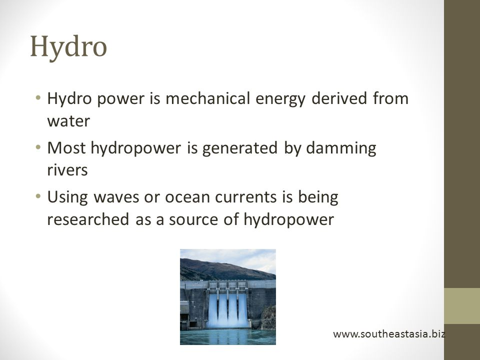 Hydro Hydro power is mechanical energy derived from water Most hydropower is generated by damming rivers Using waves or ocean currents is being resear